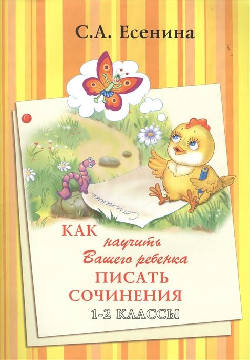 Есенина С. Как научить Вашего ребенка писать сочинения 1-2 классы