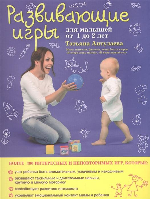 Аптулаева Т. Развивающие игры для малышей от 1 до 2 лет жукова о книжка первых знаний развивающие игры для малышей 1 2 года