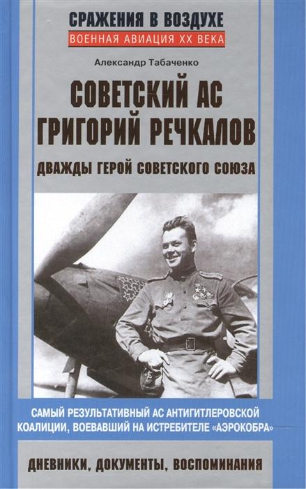 Табаченко А. Советский ас Григорий Речкалов дважды Герой Советского Союза шабашкевич а дважды убитый
