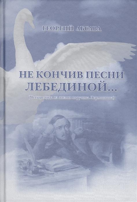 Не кончив песни лебединой Четыре года из жизни поручика Лермонтова