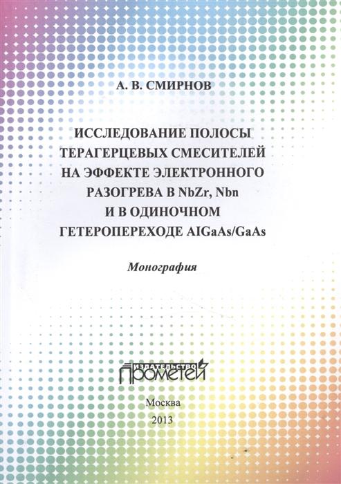 Смирнов А. Исследование полосы преобразования терагерцовых смесителей на эффекте электронного разогрева в NbZr NbN и в одиночном гетеропереходе AIGaAs GaAs Монография