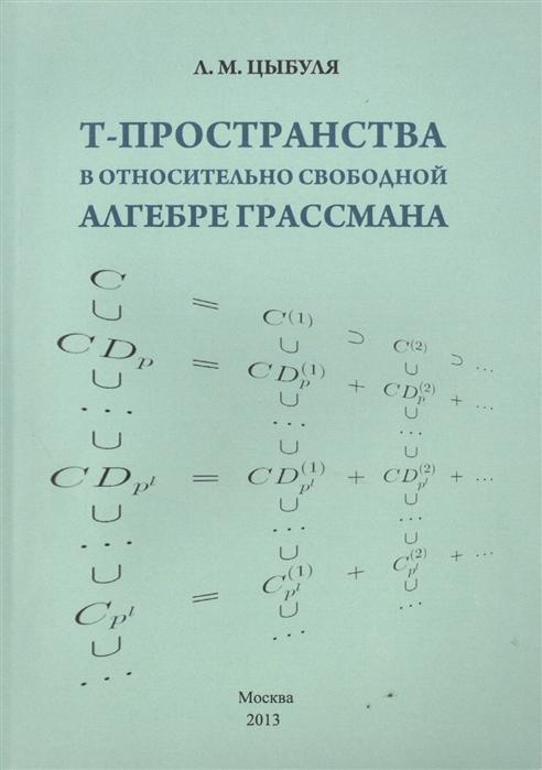 Цыбуля Л. T-пространства в относительно свободной алгебре Грассмана Монография терновая л о экосемантика геополитического пространства