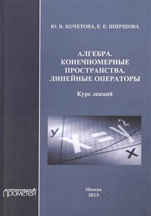 Алгебра Конечномерные пространства Линейные операторы Курс лекций