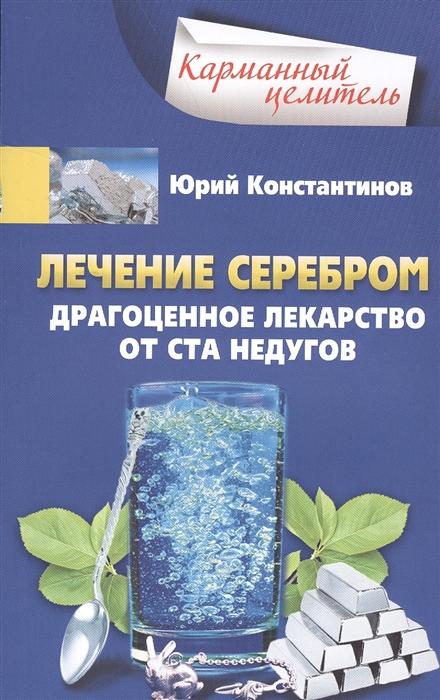 Фото - Константинов Ю. Лечение серебром Драгоценное лекарство от ста недугов константинов ю лечение солью народные рецепты