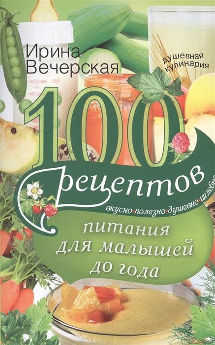 Вечерская И. 100 рецептов питания для малышей до года вечерская и 100 рецептов питания для малышей до года