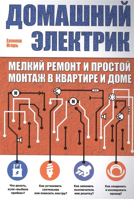 Екимов И. Домашний электрик мелкий ремонт и простой монтаж в квартире и дома