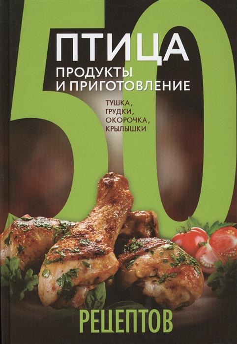 50 рецептов Птица Продукты и приготовление Тушка грудки окорочка крылышки
