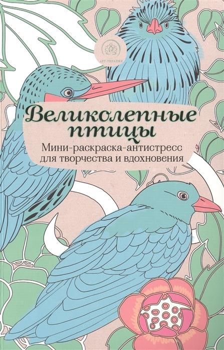 Полбенникова А. (ред.) Великолепные птицы Мини-раскраска-антистресс для творчества и вдохновения
