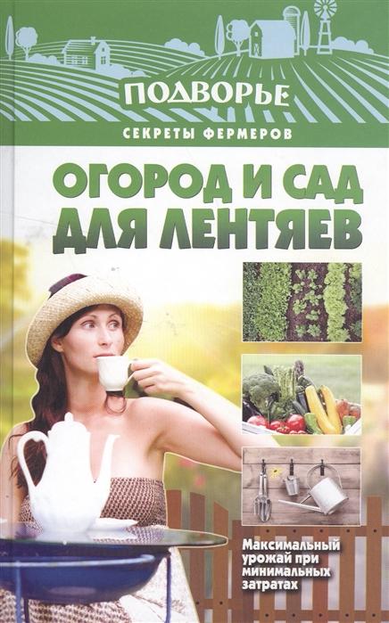 Огород и сад для лентяев Максимальный урожай при минимальных затратах