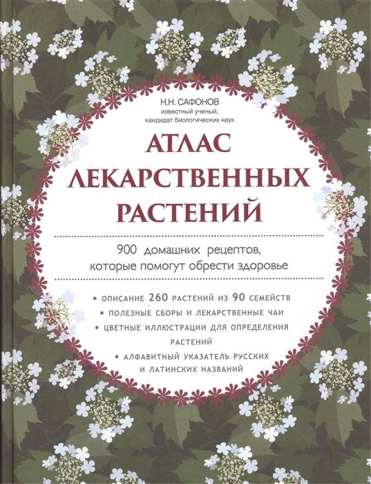 Сафонов Н. Атлас лекарственных растений 900 домашних рецептов которые помогут обрести здоровье