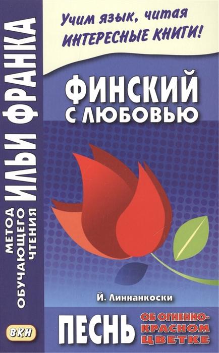 Финский с любовью Й Линнанкоски Песнь об огненно-красном цветке Johannes Linnankoski Laulu tulipunaisesta kukasta