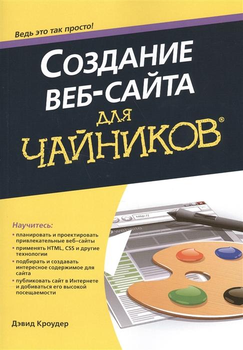 Кроудер Д. Создание веб-сайта для чайников Обновленное издание гукин д ноутбуки для чайников 5 е издание