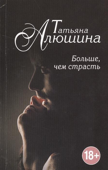 Алюшина Т. Больше чем страсть Роман