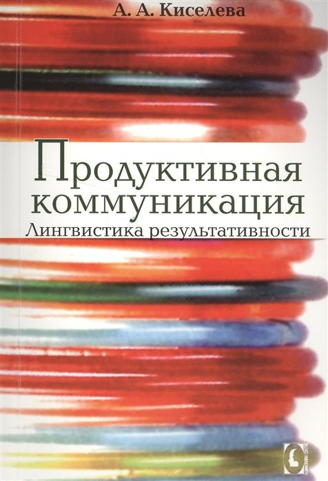 Киселева А. Продуктивная коммуникация Лингвистика результативности компьютерная лингвистика