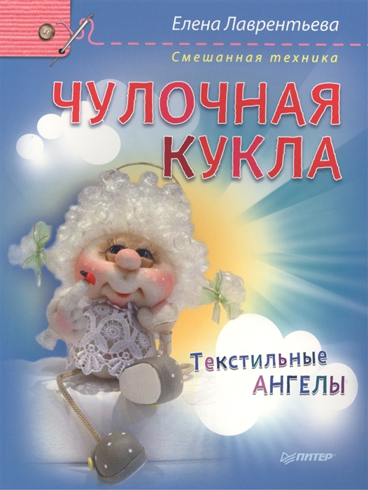 Лаврентьева Е. Чулочная кукла Текстильные ангелы Смешанная техника лаврентьева е чулочная кукла ангел