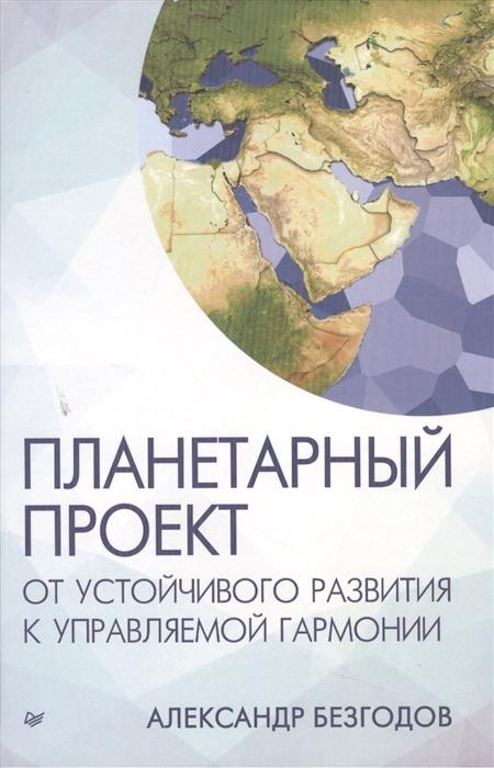 Безгодов А. Планетарный проект От устойчивого развития к управляемой гармонии