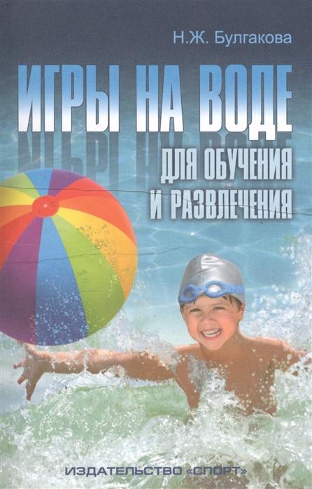 Булгакова Н. Игры на воде для обучения и развлечения Методические рекомендации