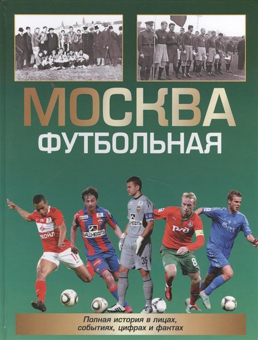 Савин А. Москва футбольная Полная история в лицах событиях цифрах и фактах
