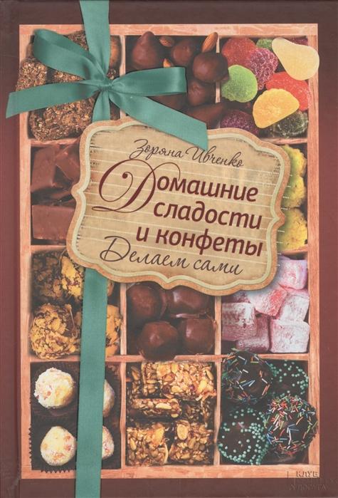 цена на Ивченко З. Домашние сладости и конфеты Делаем сами