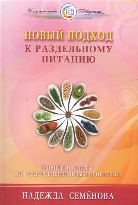 Семенова Н. Новый подход к раздельному питанию Рецепты и советы для оздоровления и выздоровления