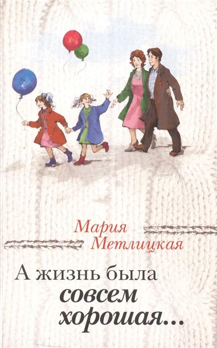 Метлицкая М. А жизнь была совсем хорошая мария метлицкая а жизнь была совсем хорошая сборник