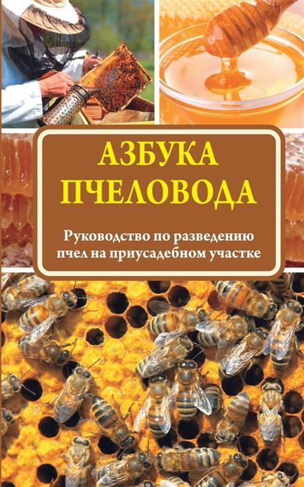 Азбука пчеловода Руководство по разведению пчел на приусадебном участке