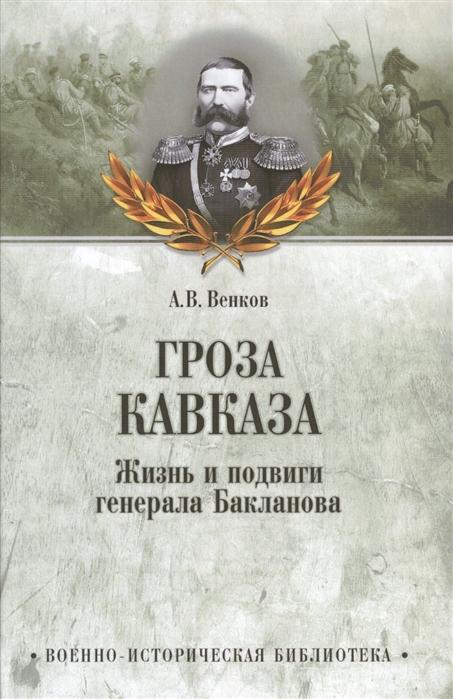 Венков А. Гроза Кавказа Жизнь и подвиги генерала Бакланова