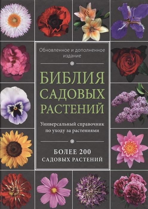 Библия садовых растений Универсальный справочник по уходу за растениями Более 200 садовых растений Обновленное и дополненное издание