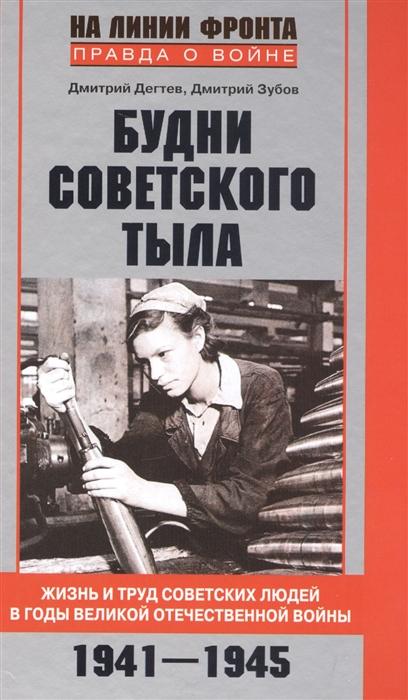 Дегтев Д., Зубов Д. Будни советского тыла Жизнь и труд советских людей в годы Великой Отечественной войны 1941-1945