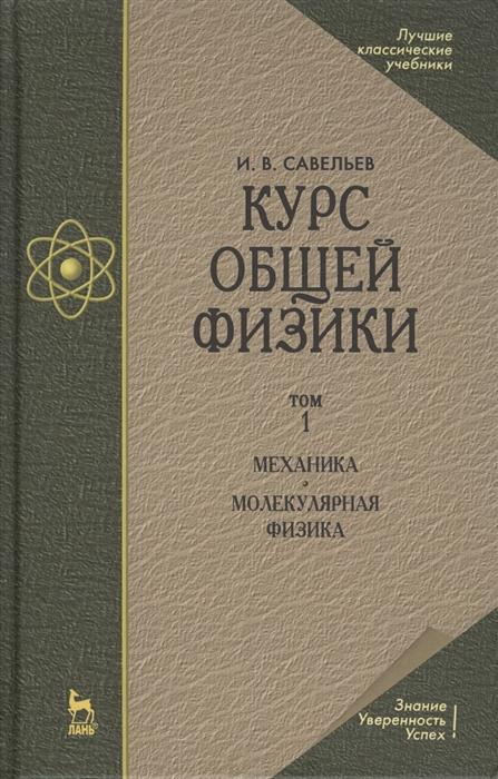 Савельев И. Курс общей физики В 3-х томах Том 1 Механика Молекулярная физика савельев и основы теоретической физики в двух томах том 2 квантовая механика