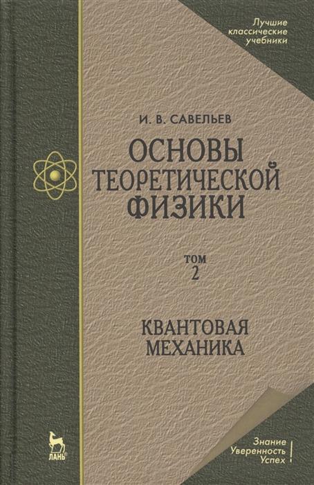 Савельев И. Основы теоретической физики в двух томах Том 2 Квантовая механика савельев и основы теоретической физики в двух томах том 2 квантовая механика