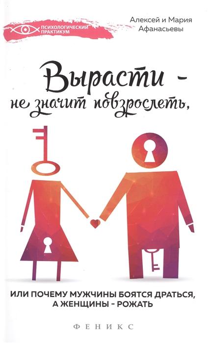 Афанасьев А., Афанасьева М. Вырасти - не значит повзрослеть или Почему мужчины боятся драться а женщины - рожать