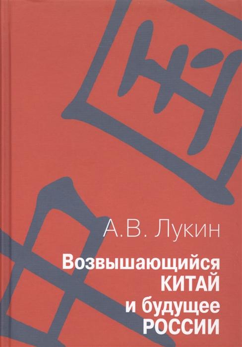 Лукин А. Возвышающийся Китай и будущее России Работы о Китае и российско-китайских отношениях