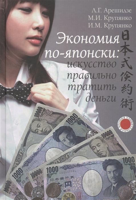 Арешидзе Л., Крупянко М., Крупянко И. Экономия по-японски искусство правильно тратить деньги
