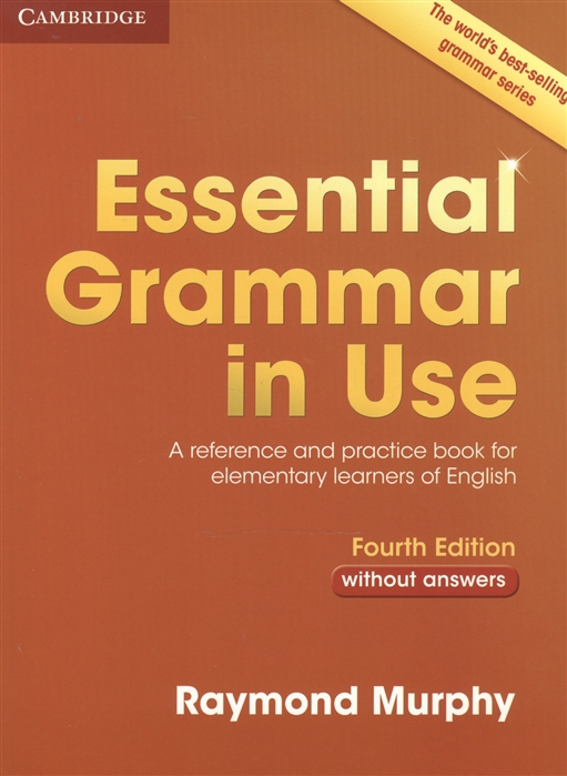 Murphy R. English Grammar in Use A Reference and Practice Book for Elementary Learners of English Without answers Fourth Edition essential grammar in use a reference and practice book for elementary learners of english without answers