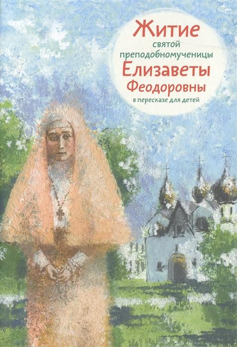 Купить Житие святой преподобномученицы Елизаветы Феодоровны В пересказе для детей, Никея, Детская религиозная литература
