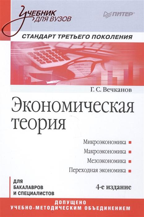 Вечканов Г. Экономическая теория Для бакалавров и специалистов 4-е издание Стандарт третьего поколения а г войтов экономическая теория