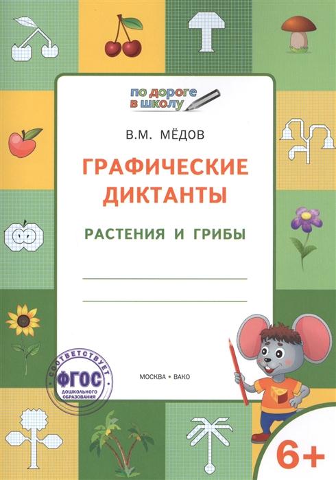 Медов В. Графические диктанты Растения и грибы Тетрадь для занятий с детьми 6-7 лет недорого