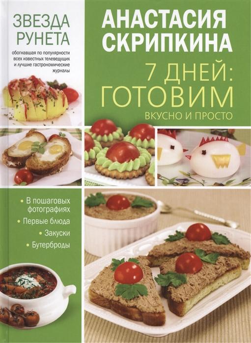 Скрипкина А. 7 дней готовим вкусно и просто Первые блюда закуски и бутерброды в пошаговых фотографиях