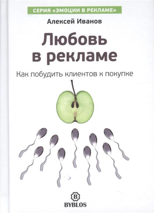 Иванов А. Любовь в рекламе Как побудить клиентов к покупке к а джафаров исследования в рекламе