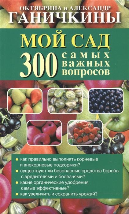 Ганичкина О., Ганичкин А. Мой сад 300 самых важных вопросов ганичкина о ганичкин а мой огород 300 самых важных вопросов