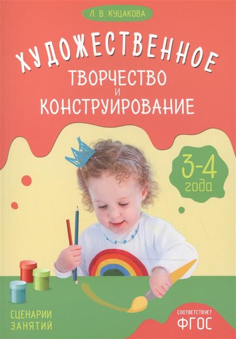 Куцакова Л. Художественное творчество и конструирование Сценарии занятий с детьми 3-4 года