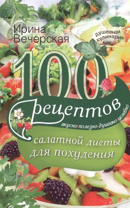 Вечерская И. 100 рецептов салатной диеты для похудения