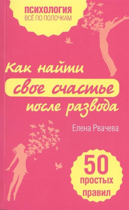 Рвачева Е. Как найти свое счастье после развода 50 простых правил елена рвачева как выйти замуж и стать счастливой 50 простых правил