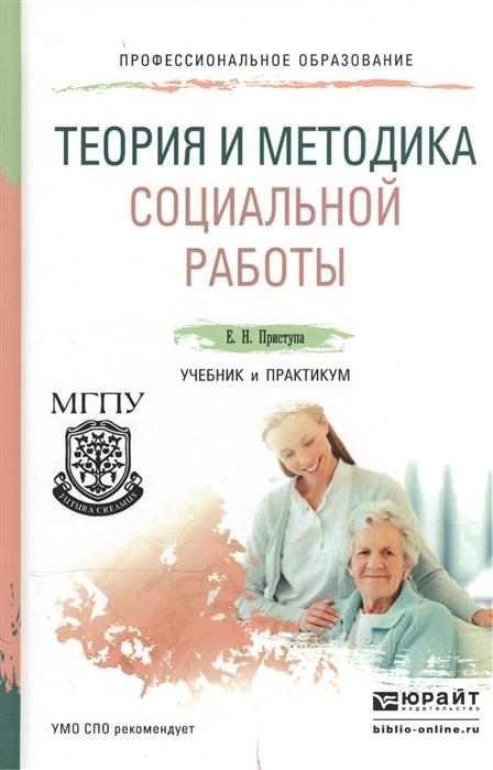 Приступа Е. Теория и методика социальной работы Учебник и практикум для СПО ж е кайсарова теория социальной работы