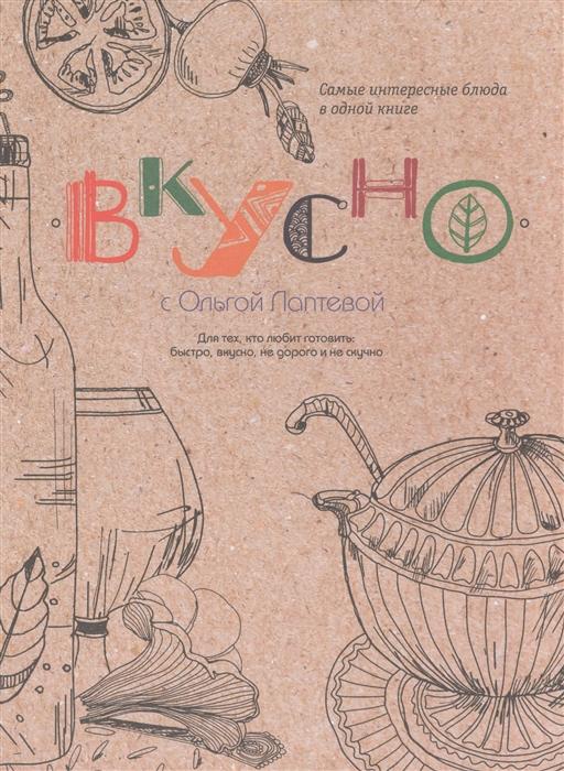 Лаптева О. Вкусно Самые интересные блюда в одной книге