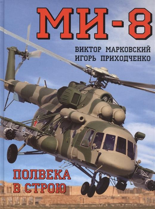 Марковский В., Приходченко И. МИ-8 Полвека в строю касмынин г всегда в строю