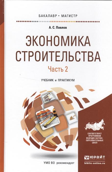 Павлов А. Экономика строительства В 2-х частях Часть 2 Учебник и практикум для бакалавриата и магистратуры