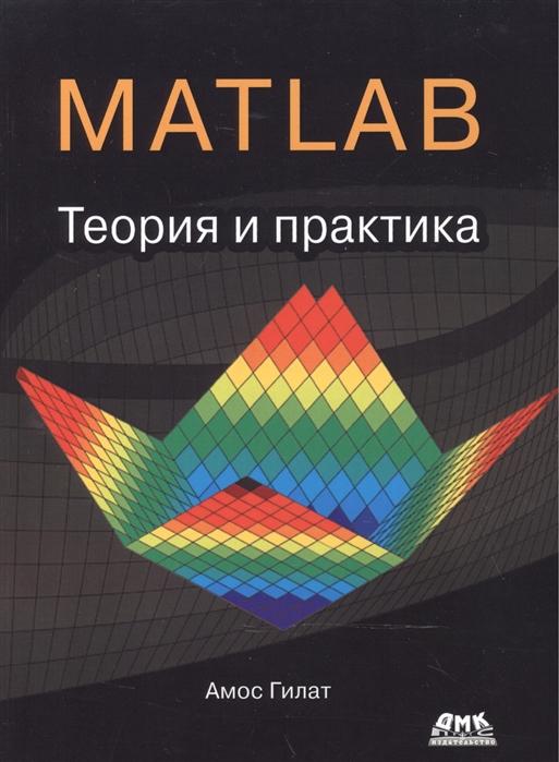 Гилат А. MATLAB Теория и практика амос гилат matlab теория и практика isbn 978 5 97060 183 9 978 1 11862 986 4