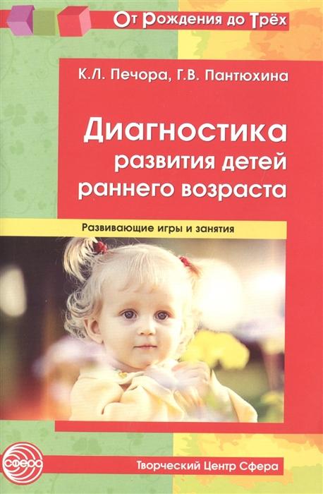 Печора К., Пантюхина Г. Диагностика развития детей раннего возраста Развивающие игры и занятия